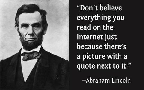 Don't believe everything you read on the internet just because there's a picture with a quote next to it. - Abraham Lincoln.