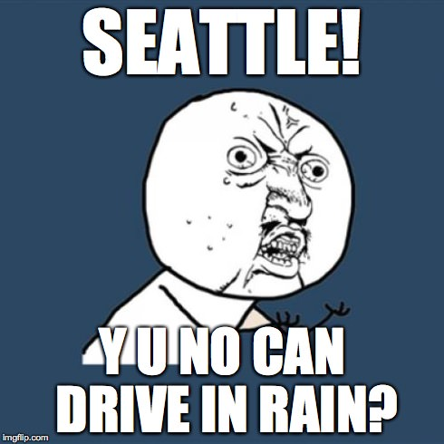 SEATTLE! Y U NO CAN DRIVE IN RAIN?