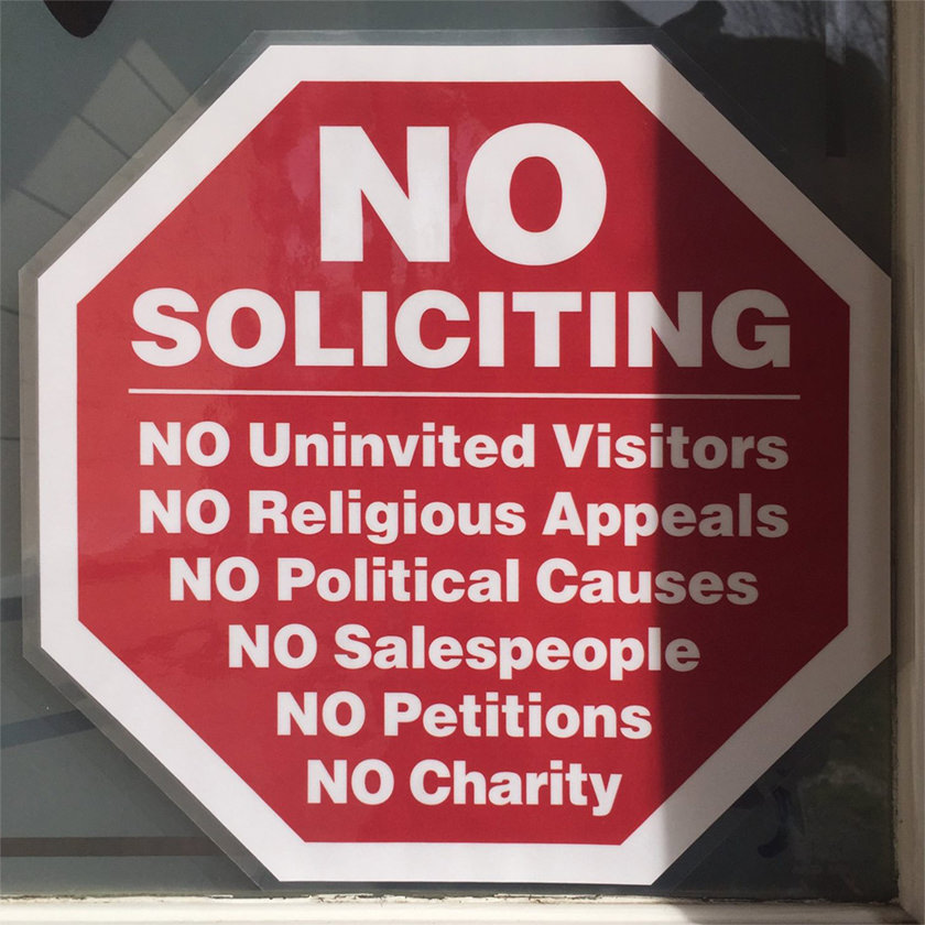 NO SOLICITING. NO UNINVITED VISITORS. NO RELIGIOUS APPEALS. NO POLITICAL CAUSES. NO SALESPEOPLE. NO PETITIONS, NO CHARITY.