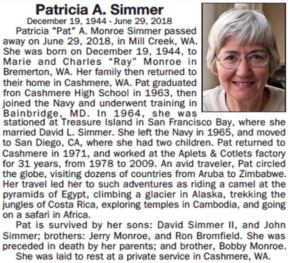 "Mom's Obituary: Patricia A. Monroe Simmer passed away on June 29, 2018 in Mill Creek, WA. She was born December 19, 1944 to Marie and Charles ""Ray"" Monroe in Bremerton, WA. Her family then returned to their home in Cashmere. Pat graduated Cashmere High School in 1963, then joined the Navy and underwent training in Bainbridge, MD. In 1964 she was stationed at Treasure Island in San Francisco Bay where she married David L. Simmer. She left the Navy in 1965 and moved to San Diego where she had two children. Pat returned to Cashmere in 1971 and worked at the Aplets & Cotlets factory for 31 years from 1978 to 2009. An avid traveler, Pat circled the globe visiting dozens of countries from Aruba to Zimbabwe. Her travel led her to such adventures as riding a camel at the pyramids of Egypt, climbing a glacier in Alaska, trekking the jungles of Costa Rica, exploring temples in Cambodia, and going on safari in Africa. Pat is survived by her sons David Simmer II and John Simmer, her brothers Jerry Monroe and Ron Bromfield, and was preceded in death by her parents and brother, Bobby Monroe. She was laid to rest in a private service in Cashmere."