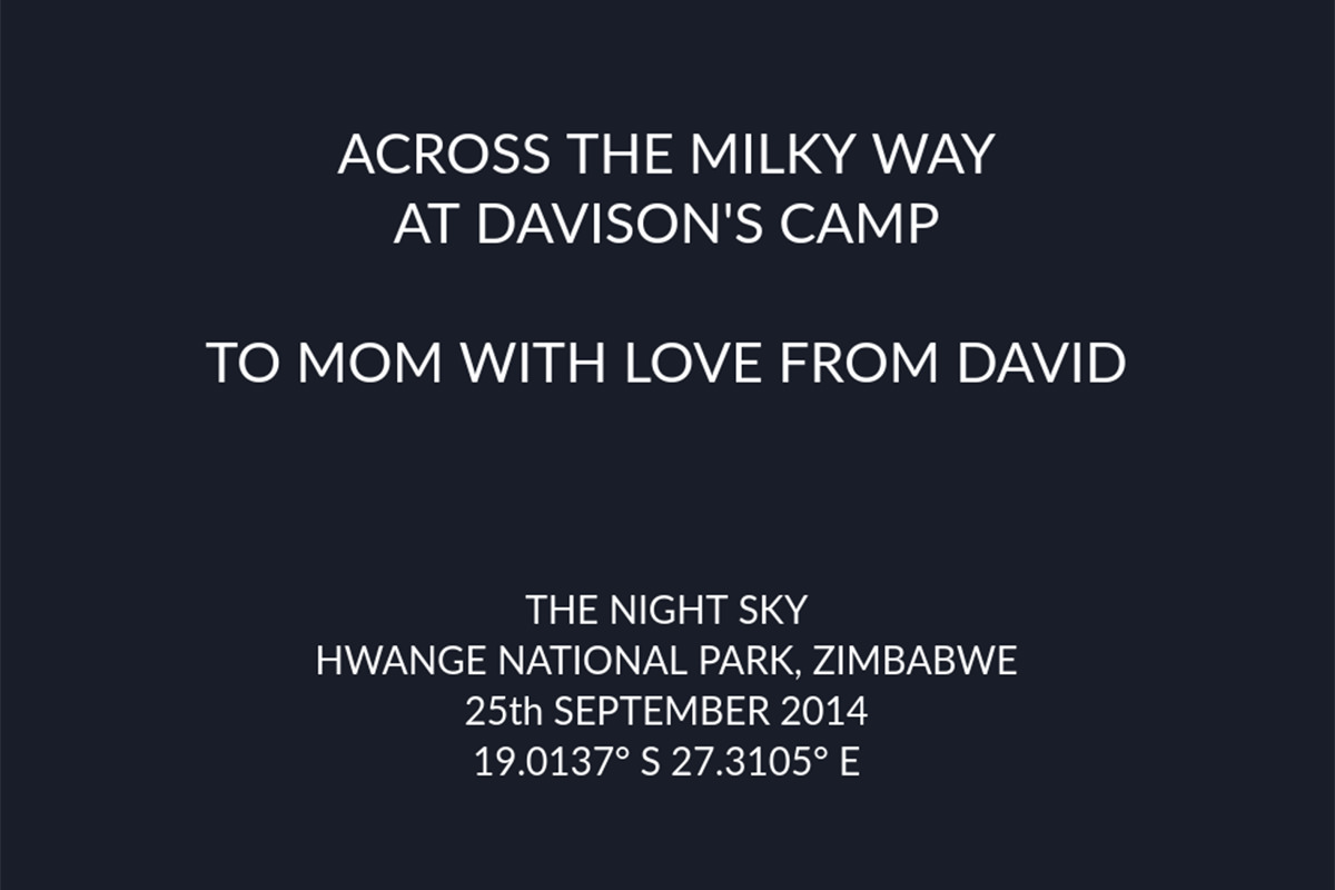 The text from my star map... ACROSS THE MILKY WAY AT DAVISON'S CAMP... TO MOM WITH LOVE FROM DAVID... THE NIGHT SKY... HWANGE NATIONAL PARK, ZIMBABWE... 23th SEPTEMBER 2014... 19.0137 degrees South, 27.3105 degrees East.