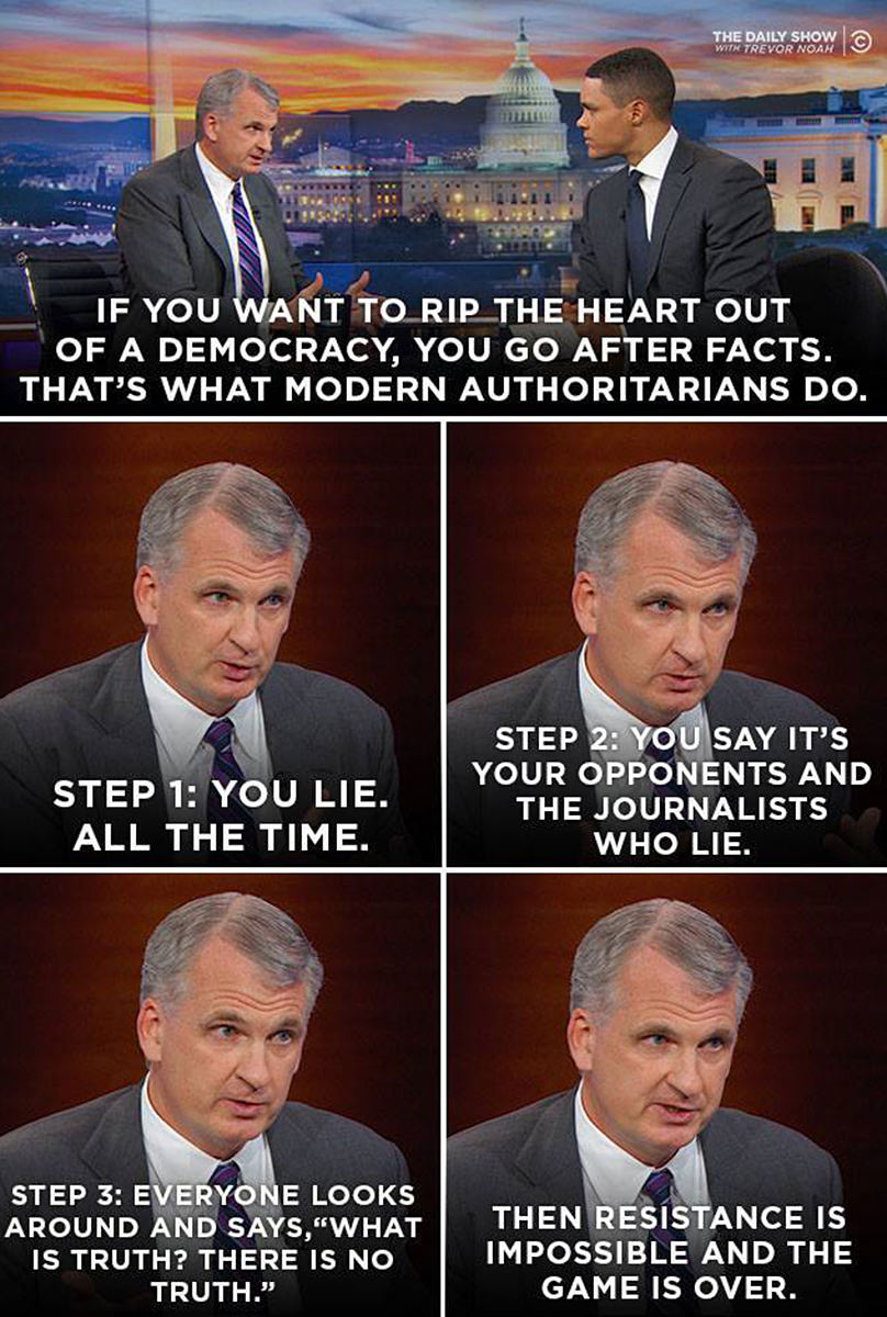 A man on The Daily Show saying that if you want to rip the heart out of a democracy, you go after facts... that's what modern authoritatrians do. Step 1: You like all the time. Step 2: You say it's your opponents and the journalists who lie. Step 3: Everyone looks around and says What is Truth? There is no truth. Then resistance is impossible and the game is over.