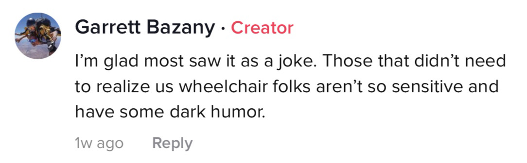 I'm glad most saw it as a joke. Those that didn't need to realize us wheelchair folks aren't so sensitive and have some dark humor.