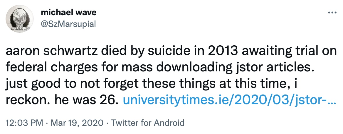 aaron schwartz died by suicide in 2013 awaiting trial on federal charges for mass downloading jstor articles. just good to not forget these things at this time, i reckon. he was 26.