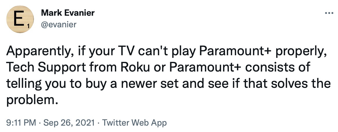 Mark Evanier tweets... Apparently if your TV can't play Paramount+ properly, Tech Support from Roku or Paramount+ consists of telling you to buy a newer set and see if that solves the problem.